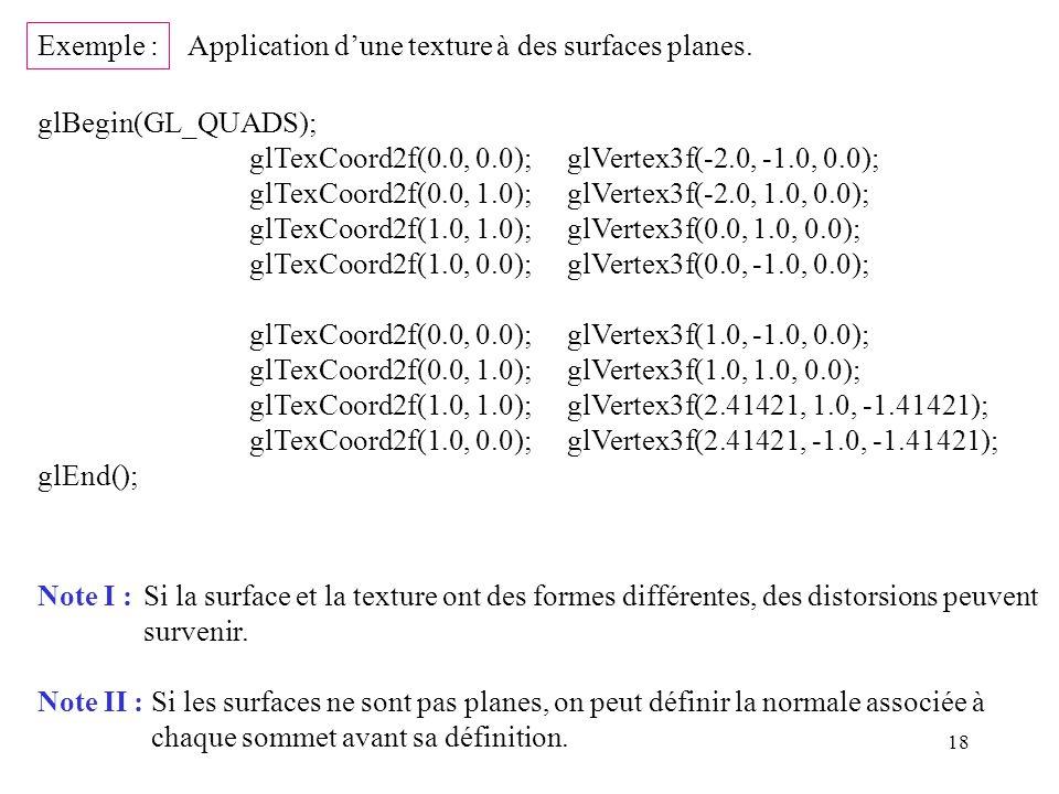 18 glBegin(GL_QUADS); glTexCoord2f(0.0, 0.0);glVertex3f(-2.0, -1.0, 0.0); glTexCoord2f(0.0, 1.0);glVertex3f(-2.0, 1.0, 0.0); glTexCoord2f(1.0, 1.0);glVertex3f(0.0, 1.0, 0.0); glTexCoord2f(1.0, 0.0);glVertex3f(0.0, -1.0, 0.0); glTexCoord2f(0.0, 0.0);glVertex3f(1.0, -1.0, 0.0); glTexCoord2f(0.0, 1.0);glVertex3f(1.0, 1.0, 0.0); glTexCoord2f(1.0, 1.0);glVertex3f(2.41421, 1.0, -1.41421); glTexCoord2f(1.0, 0.0);glVertex3f(2.41421, -1.0, -1.41421); glEnd(); Exemple : Application dune texture à des surfaces planes.