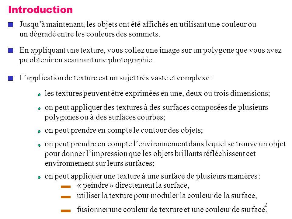 13 Exemple : glTexImage2D(GL_TEXTURE_2D, 0, GL_RGBA, Largeur, Hauteur, 0, GL_RGBA, GL_UNSIGNED_BYTE, echiquier); //Permet d activer le mode d application de texture 2D dans la fonction //« Affichage ».