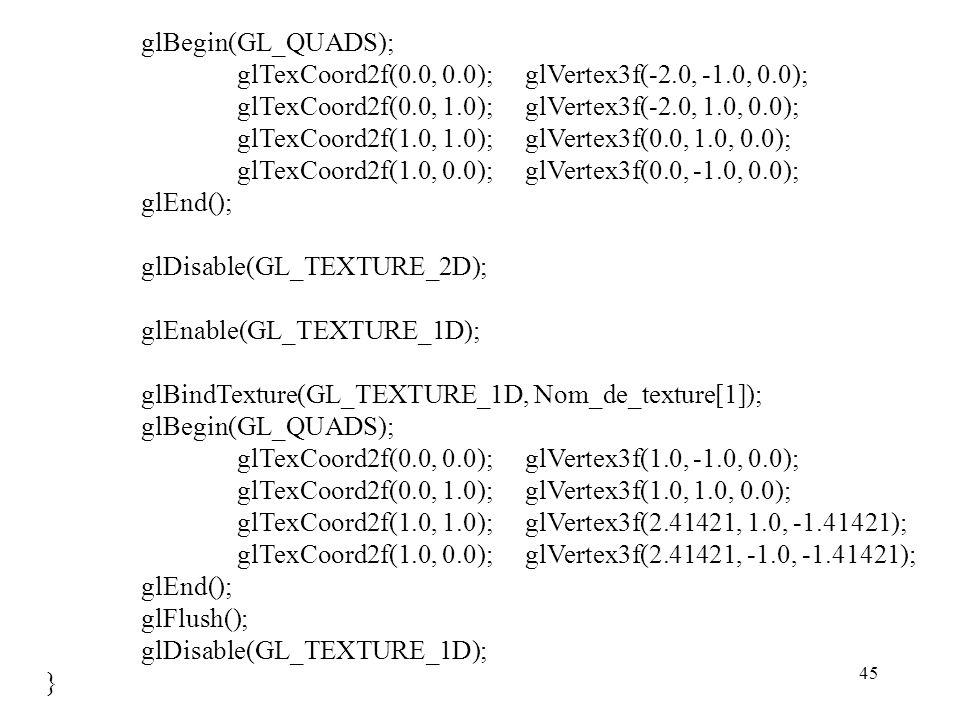 45 glBegin(GL_QUADS); glTexCoord2f(0.0, 0.0);glVertex3f(-2.0, -1.0, 0.0); glTexCoord2f(0.0, 1.0);glVertex3f(-2.0, 1.0, 0.0); glTexCoord2f(1.0, 1.0);glVertex3f(0.0, 1.0, 0.0); glTexCoord2f(1.0, 0.0);glVertex3f(0.0, -1.0, 0.0); glEnd(); glDisable(GL_TEXTURE_2D); glEnable(GL_TEXTURE_1D); glBindTexture(GL_TEXTURE_1D, Nom_de_texture[1]); glBegin(GL_QUADS); glTexCoord2f(0.0, 0.0);glVertex3f(1.0, -1.0, 0.0); glTexCoord2f(0.0, 1.0);glVertex3f(1.0, 1.0, 0.0); glTexCoord2f(1.0, 1.0);glVertex3f(2.41421, 1.0, -1.41421); glTexCoord2f(1.0, 0.0);glVertex3f(2.41421, -1.0, -1.41421); glEnd(); glFlush(); glDisable(GL_TEXTURE_1D); }