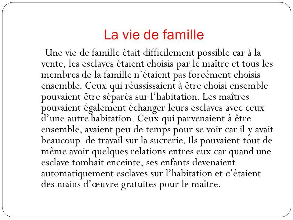 La vie de famille Une vie de famille était difficilement possible car à la vente, les esclaves étaient choisis par le maître et tous les membres de la