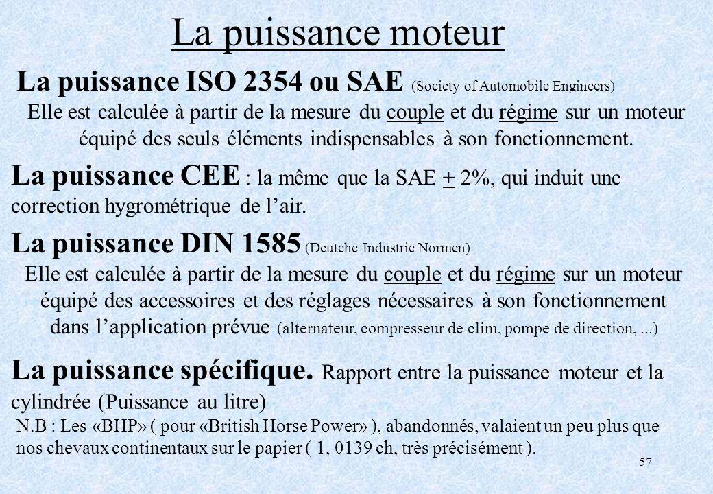 57 La puissance ISO 2354 ou SAE (Society of Automobile Engineers) Elle est calculée à partir de la mesure du couple et du régime sur un moteur équipé