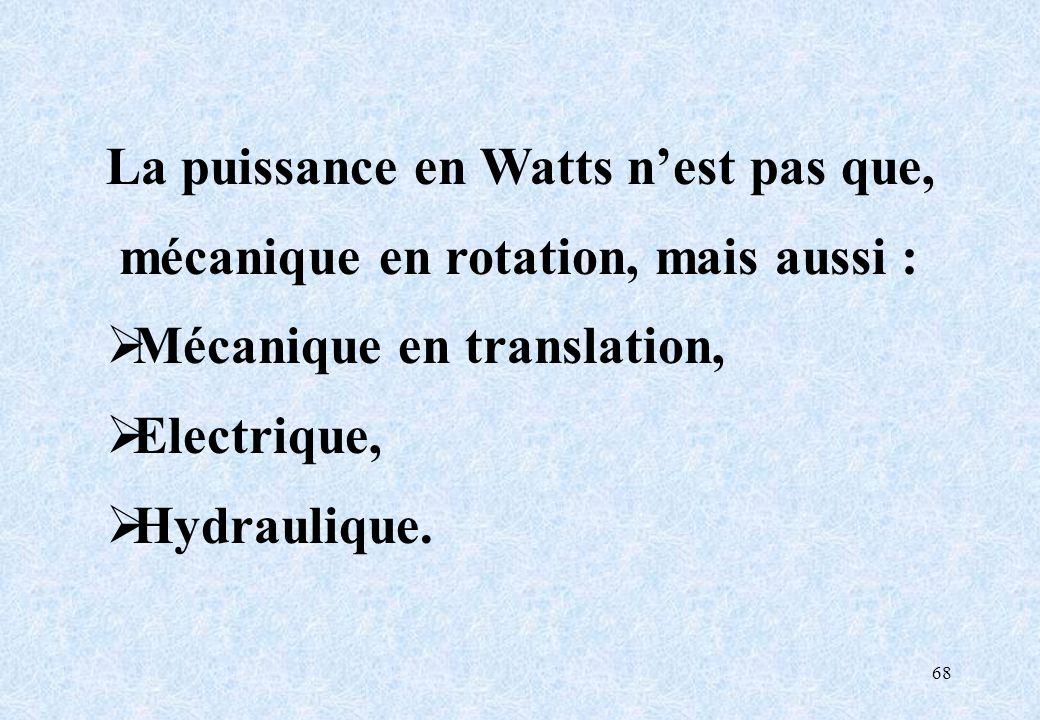 68 La puissance en Watts nest pas que, mécanique en rotation, mais aussi : Mécanique en translation, Electrique, Hydraulique.