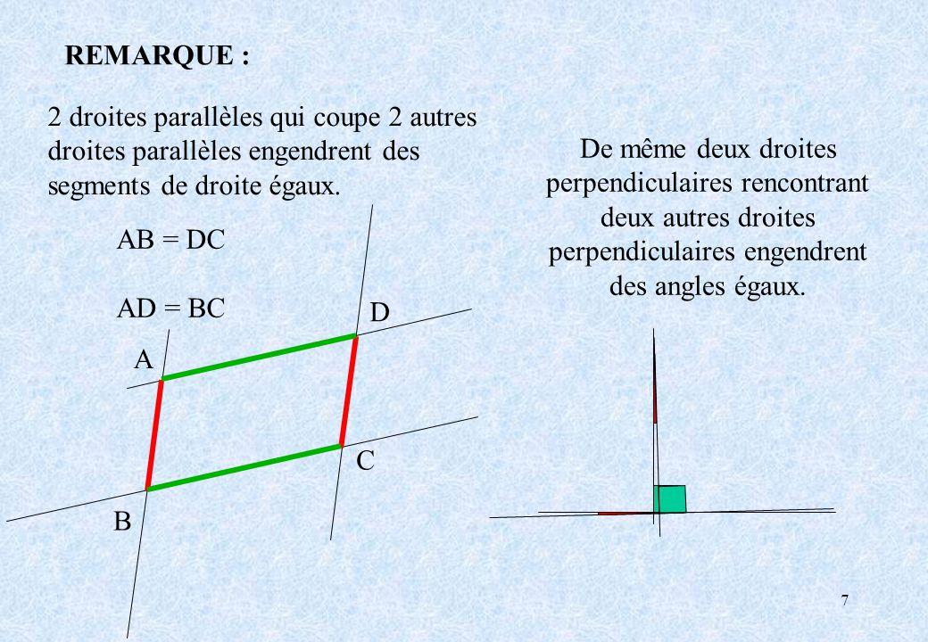 7 REMARQUE : A B C D AB = DC AD = BC De même deux droites perpendiculaires rencontrant deux autres droites perpendiculaires engendrent des angles égau