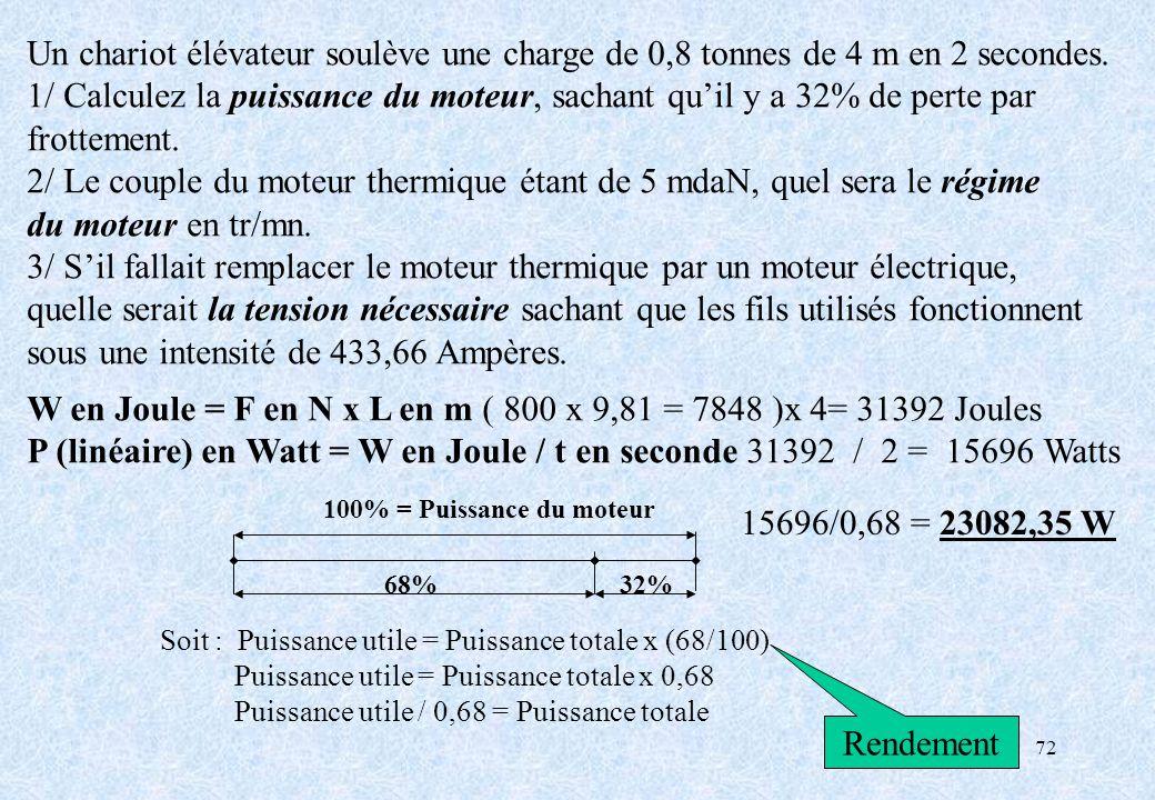 72 Un chariot élévateur soulève une charge de 0,8 tonnes de 4 m en 2 secondes. 1/ Calculez la puissance du moteur, sachant quil y a 32% de perte par f