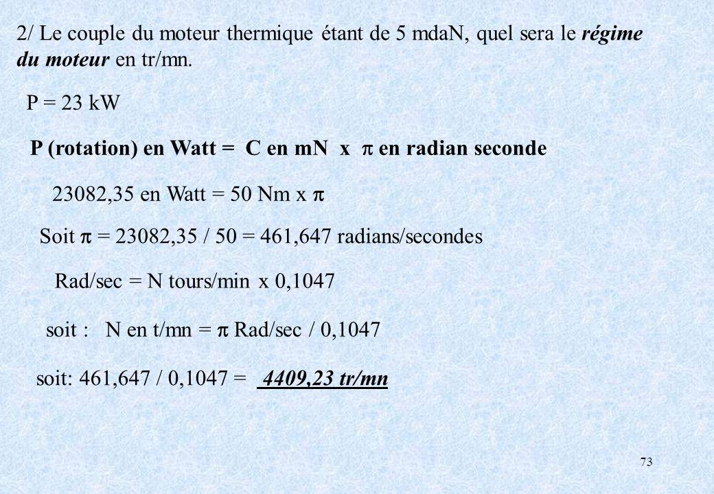 73 2/ Le couple du moteur thermique étant de 5 mdaN, quel sera le régime du moteur en tr/mn. P = 23 kW P (rotation) en Watt = C en mN x p en radian se