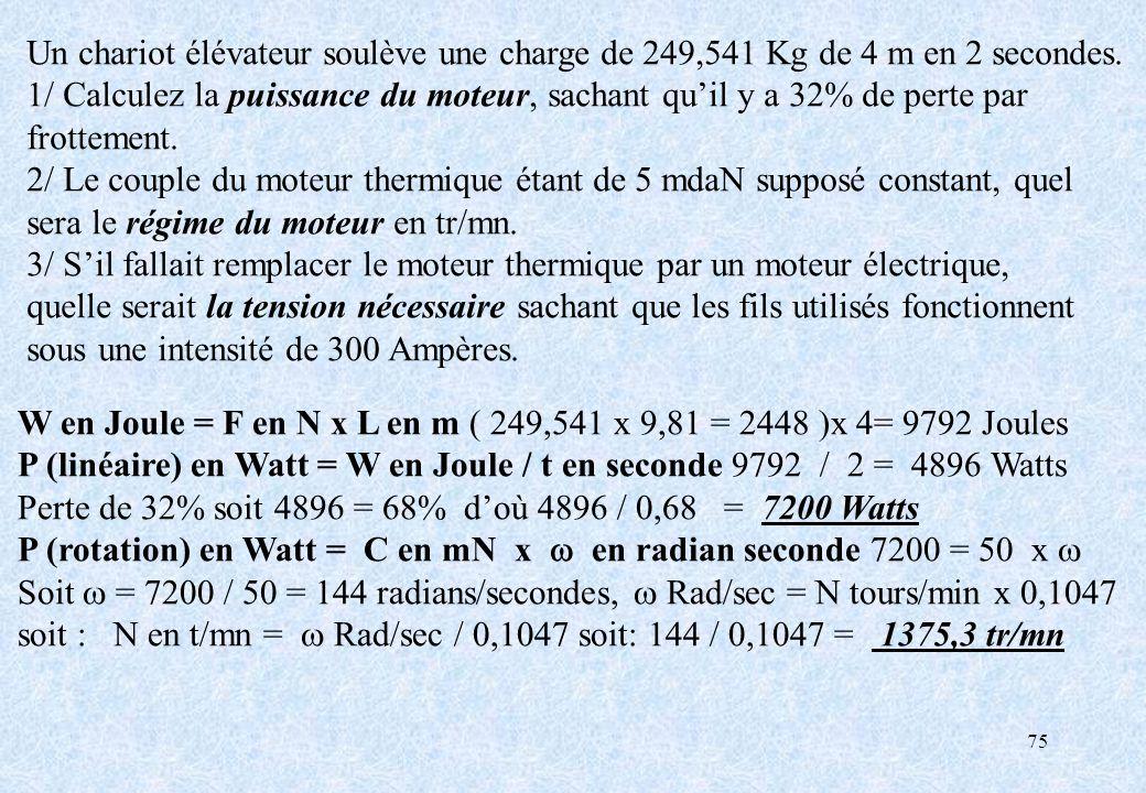 75 Un chariot élévateur soulève une charge de 249,541 Kg de 4 m en 2 secondes. 1/ Calculez la puissance du moteur, sachant quil y a 32% de perte par f