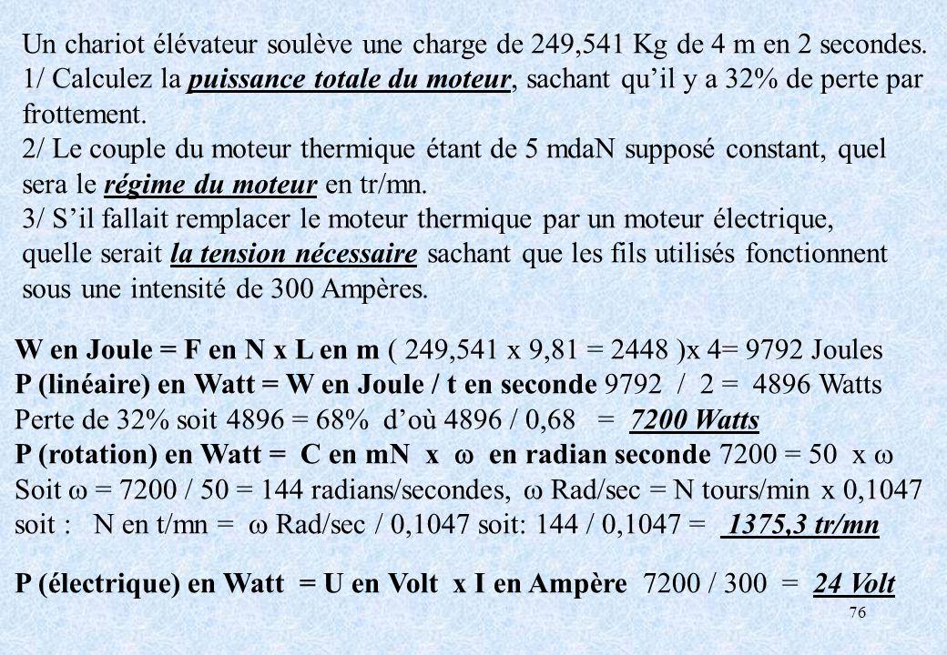 76 Un chariot élévateur soulève une charge de 249,541 Kg de 4 m en 2 secondes. 1/ Calculez la puissance totale du moteur, sachant quil y a 32% de pert