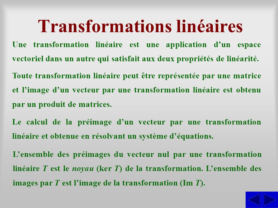 Transformations linéaires Une transformation linéaire est une application dun espace vectoriel dans un autre qui satisfait aux deux propriétés de liné