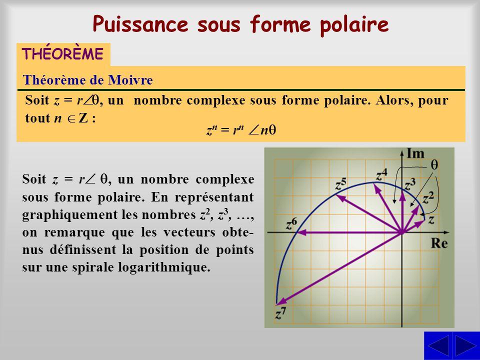 Puissance sous forme polaire Théorème de Moivre THÉORÈME Soit z = r, un nombre complexe sous forme polaire. Alors, pour tout n Z : z n = r n n Soit z