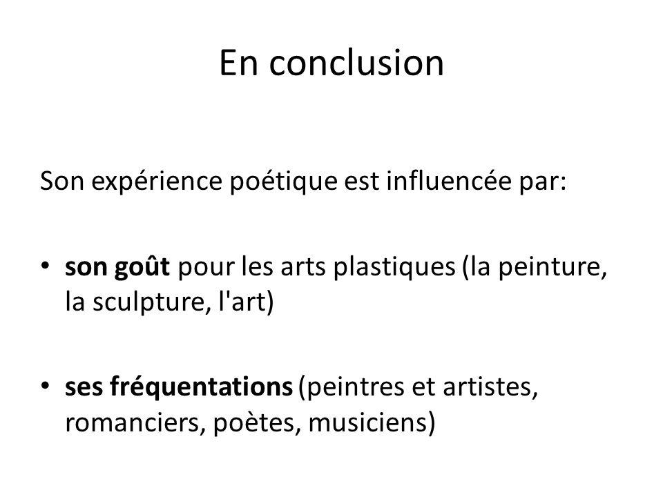 En conclusion Son expérience poétique est influencée par: son goût pour les arts plastiques (la peinture, la sculpture, l art) ses fréquentations (peintres et artistes, romanciers, poètes, musiciens)