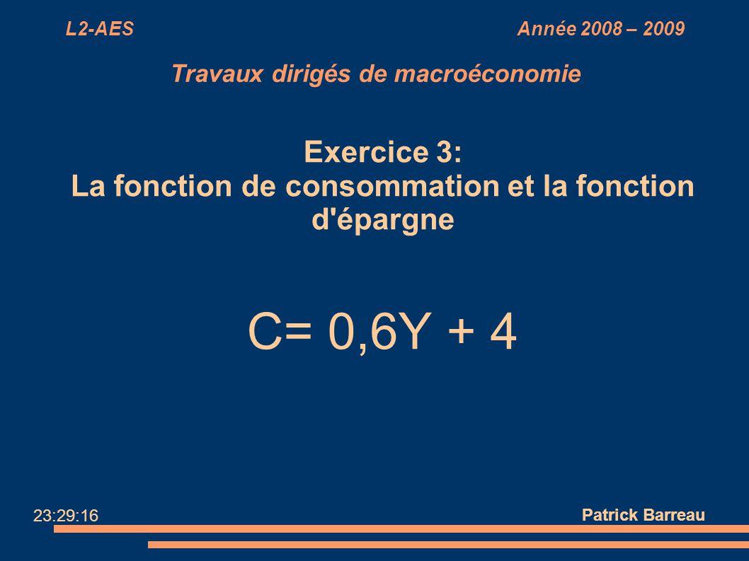 L2-AES Année 2008 – 2009 Travaux dirigés de macroéconomie Exercice 3: La fonction de consommation et la fonction d'épargne C= 0,6Y + 4 Patrick Barreau