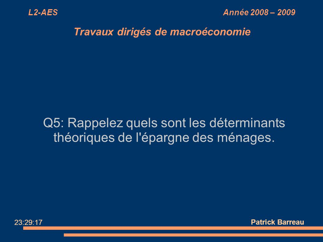 L2-AES Année 2008 – 2009 Travaux dirigés de macroéconomie Q5: Rappelez quels sont les déterminants théoriques de l'épargne des ménages. Patrick Barrea