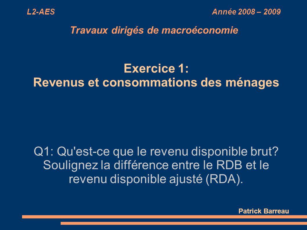 L2-AES Année 2008 – 2009 Travaux dirigés de macroéconomie Exercice 1: Revenus et consommations des ménages Q1: Qu'est-ce que le revenu disponible brut