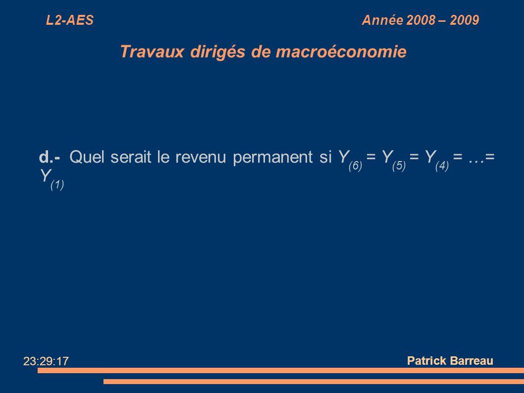 L2-AES Année 2008 – 2009 Travaux dirigés de macroéconomie d.- Quel serait le revenu permanent si Y (6) = Y (5) = Y (4) = …= Y (1) Patrick Barreau 23:2