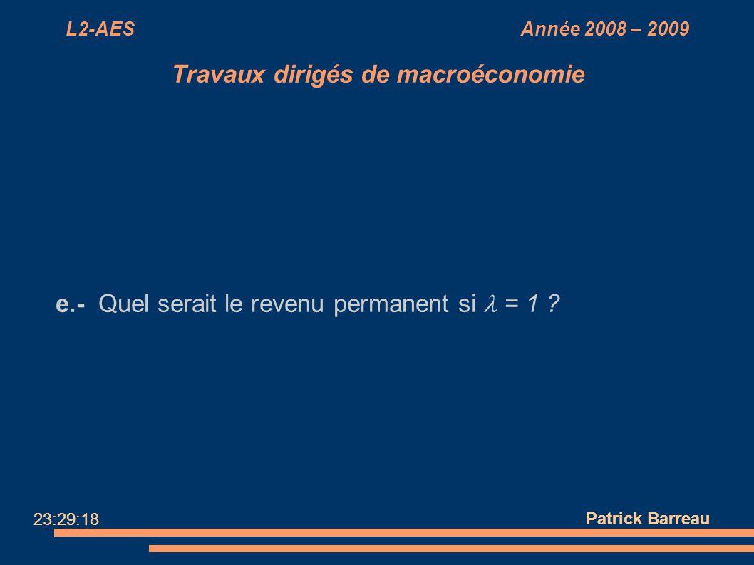 L2-AES Année 2008 – 2009 Travaux dirigés de macroéconomie e.- Quel serait le revenu permanent si = 1 ? Patrick Barreau 23:29:18