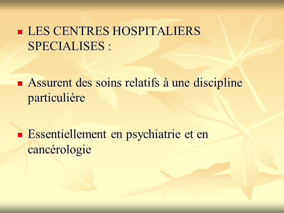 LES CENTRES HOSPITALIERS SPECIALISES : LES CENTRES HOSPITALIERS SPECIALISES : Assurent des soins relatifs à une discipline particulière Assurent des s