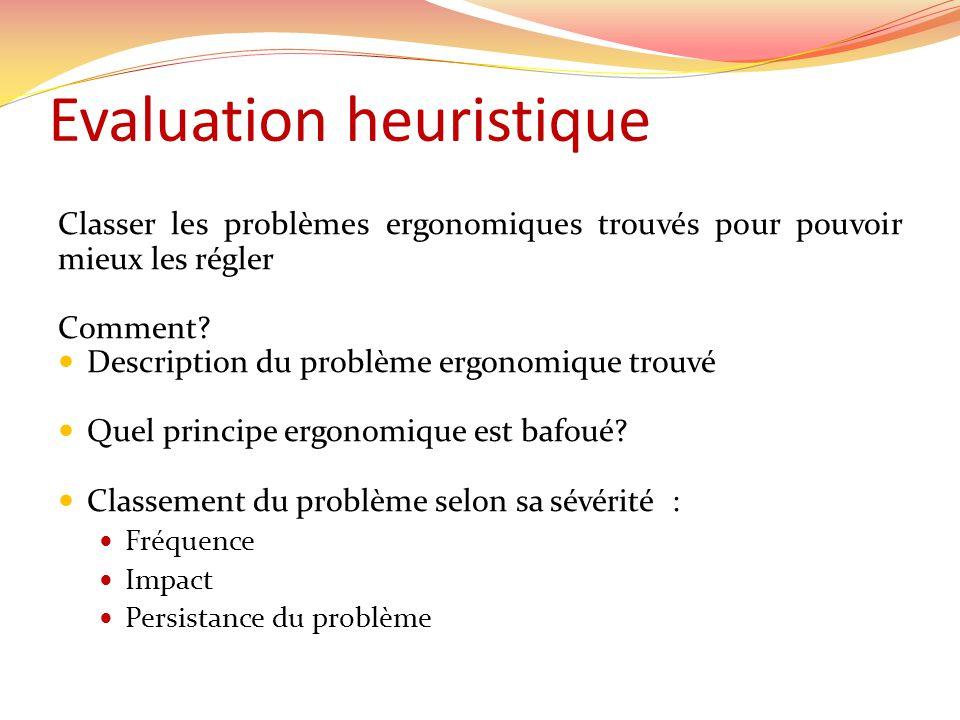 Evaluation heuristique Classer les problèmes ergonomiques trouvés pour pouvoir mieux les régler Comment.