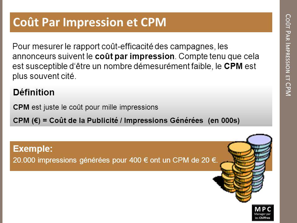 C OÛT P AR I MPRESSION ET CPM Coût Par Impression et CPM Définition CPM est juste le coût pour mille impressions CPM () = Coût de la Publicité / Impre