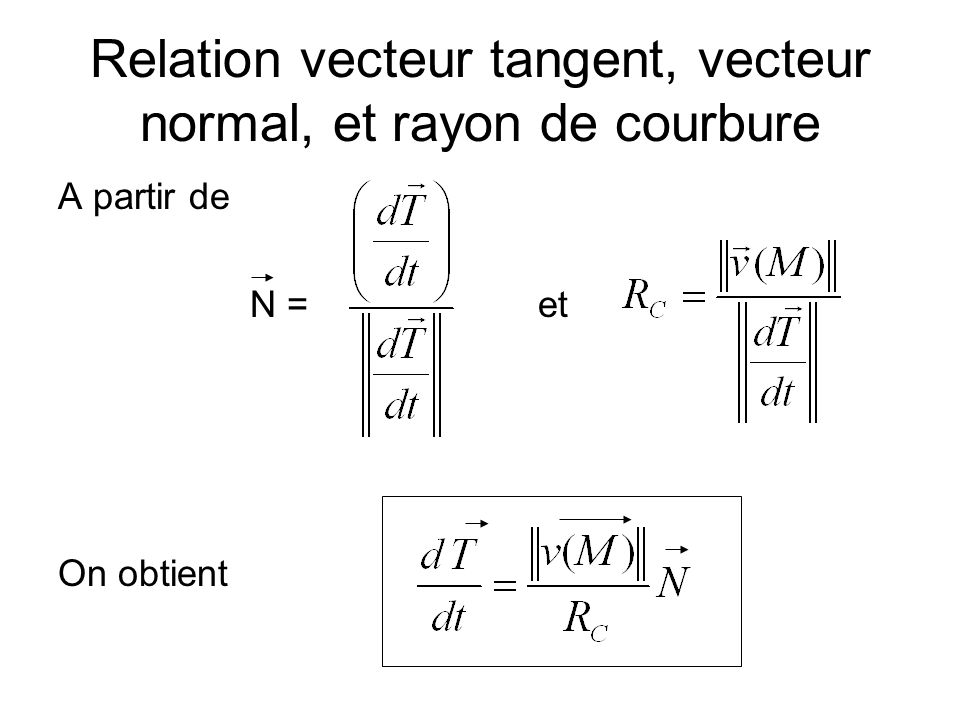 Relation vecteur tangent, vecteur normal, et rayon de courbure A partir de N =et On obtient