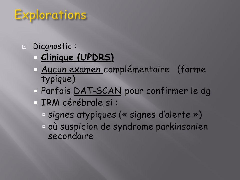 Diagnostic : Clinique (UPDRS) Aucun examen complémentaire (forme typique) Parfois DAT-SCAN pour confirmer le dg IRM cérébrale si : signes atypiques («