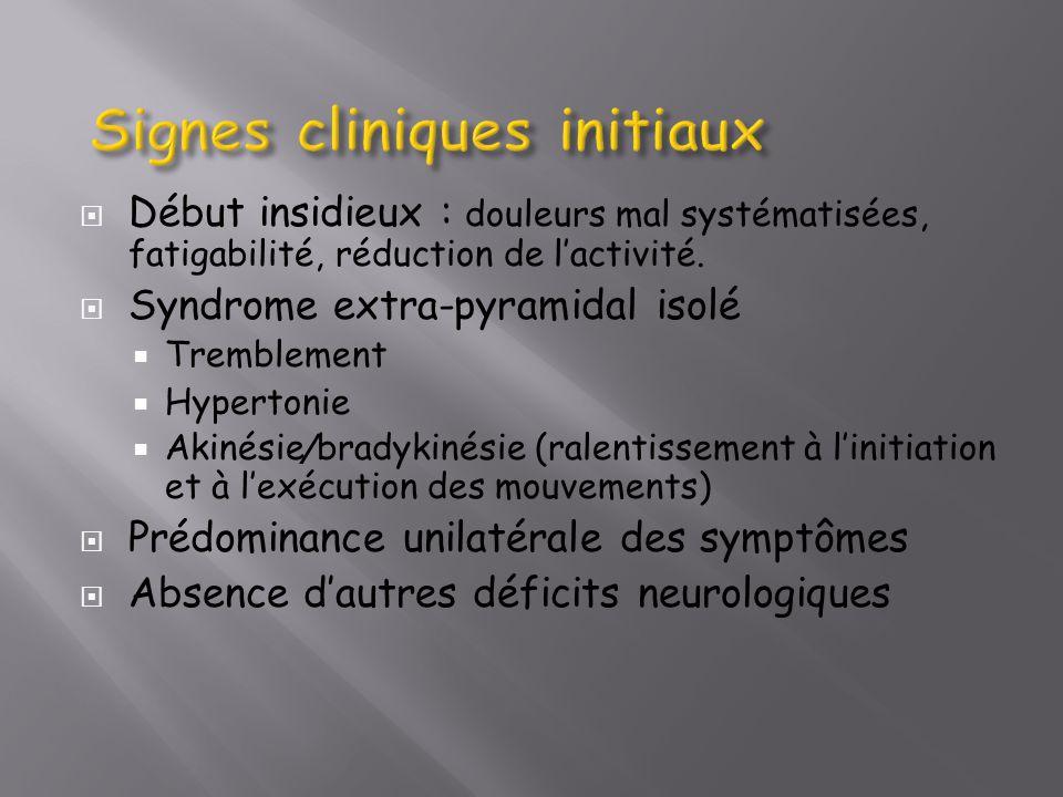 Début insidieux : douleurs mal systématisées, fatigabilité, réduction de lactivité. Syndrome extra-pyramidal isolé Tremblement Hypertonie Akinésie / b