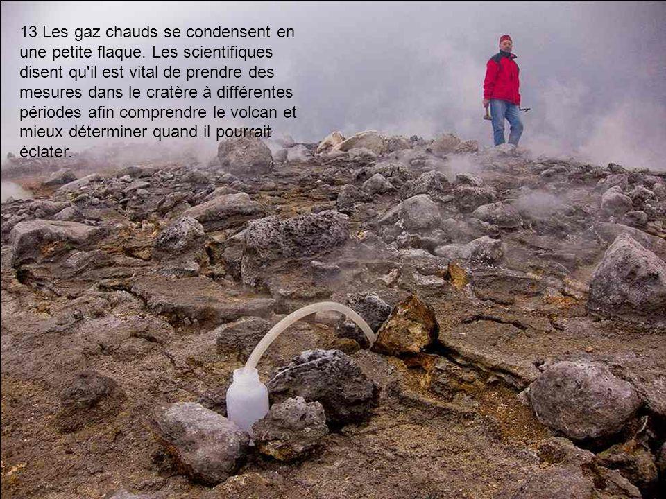 13 Les gaz chauds se condensent en une petite flaque. Les scientifiques disent qu'il est vital de prendre des mesures dans le cratère à différentes pé