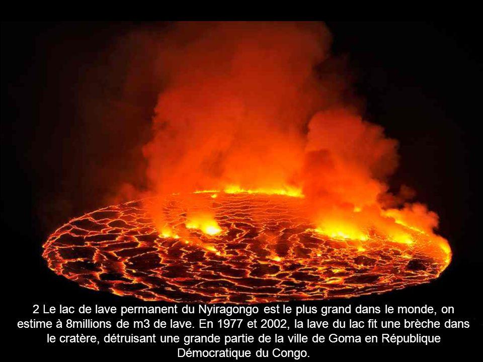 2 Le lac de lave permanent du Nyiragongo est le plus grand dans le monde, on estime à 8millions de m3 de lave. En 1977 et 2002, la lave du lac fit une