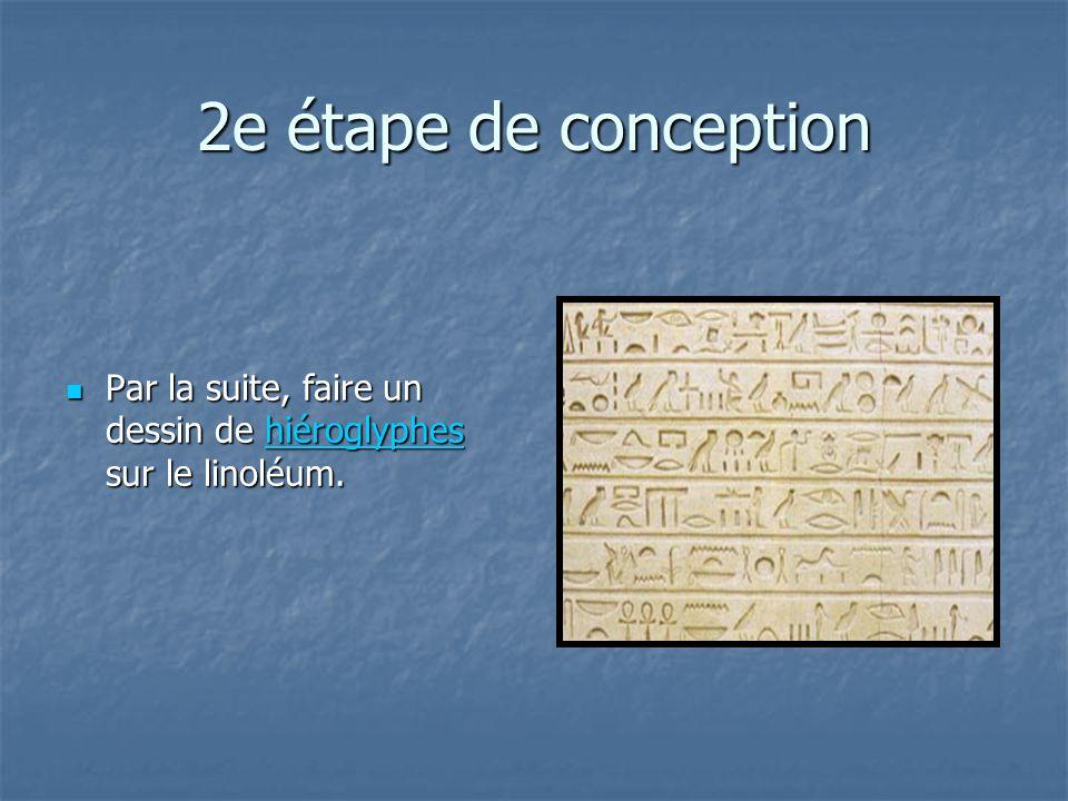 2e étape de conception Par la suite, faire un dessin de hiéroglyphes sur le linoléum. Par la suite, faire un dessin de hiéroglyphes sur le linoléum.hi