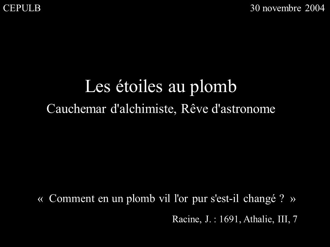 Les étoiles au plomb Cauchemar d'alchimiste, Rêve d'astronome « Comment en un plomb vil l'or pur s'est-il changé ? » Racine, J. : 1691, Athalie, III,