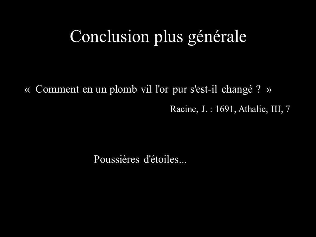 « Comment en un plomb vil l'or pur s'est-il changé ? » Racine, J. : 1691, Athalie, III, 7 Conclusion plus générale Poussières d'étoiles...