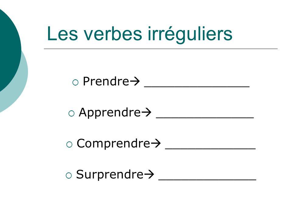 Les verbes irréguliers Prendre ______________ Apprendre _____________ Comprendre ____________ Surprendre _____________