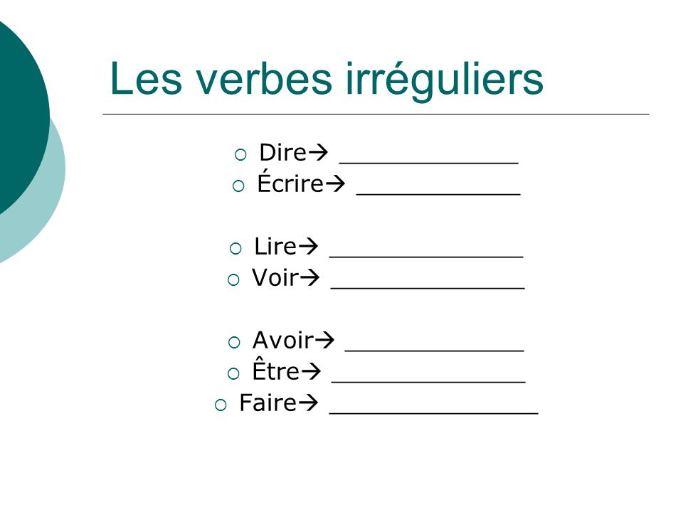 Les verbes irréguliers Dire ____________ Écrire ___________ Lire _____________ Voir _____________ Avoir ____________ Être _____________ Faire ________