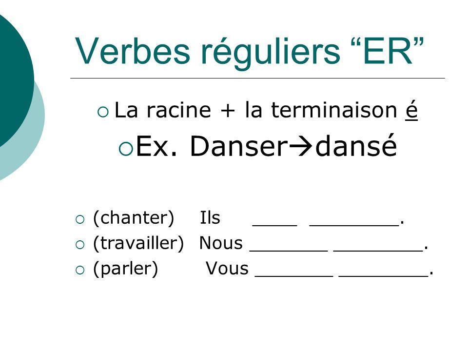 Verbes réguliers ER La racine + la terminaison é Ex. Danser dansé (chanter) Ils ____ ________. (travailler) Nous _______ ________. (parler) Vous _____