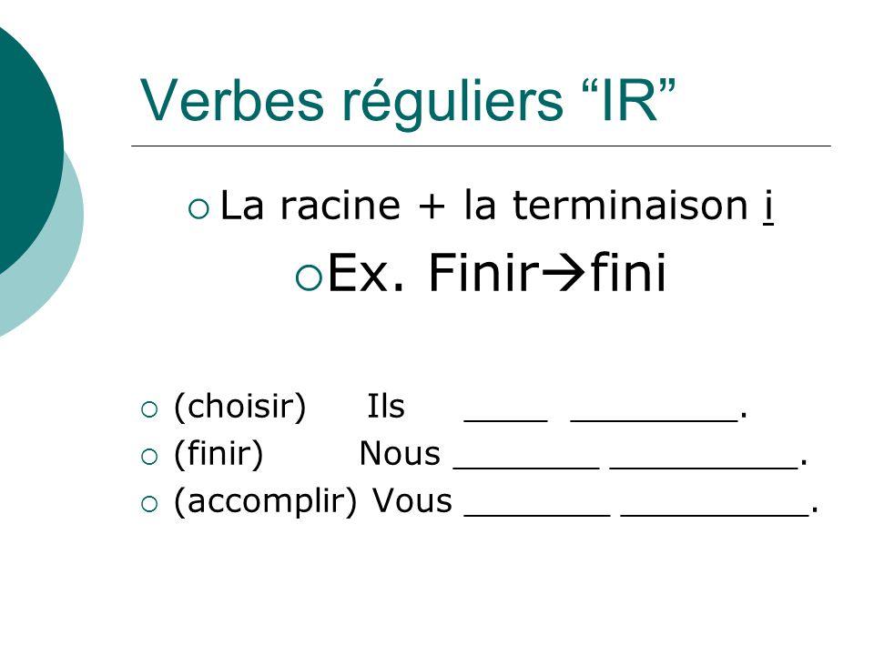 Verbes réguliers IR La racine + la terminaison i Ex. Finir fini (choisir) Ils ____ ________. (finir) Nous _______ _________. (accomplir) Vous _______