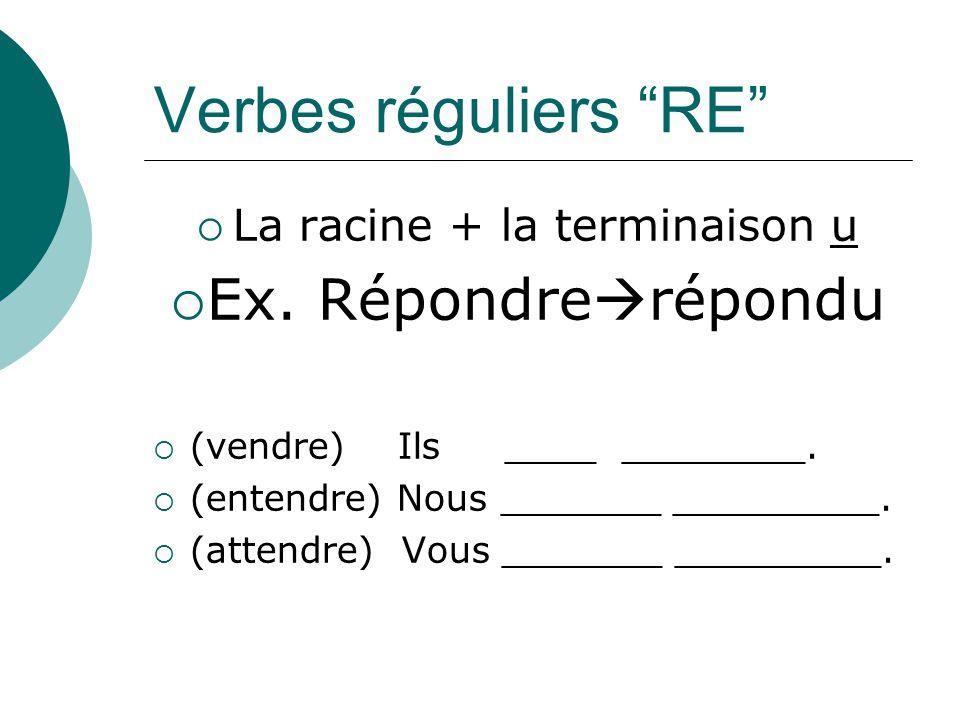 Verbes réguliers RE La racine + la terminaison u Ex. Répondre répondu (vendre) Ils ____ ________. (entendre) Nous _______ _________. (attendre) Vous _