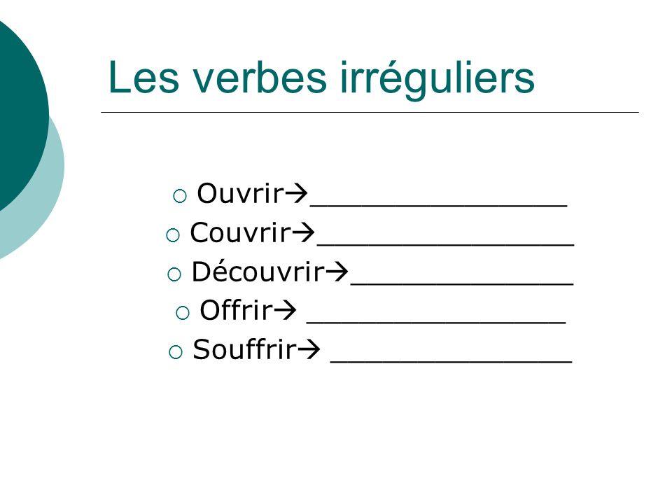 Les verbes irréguliers Ouvrir _______________ Couvrir _______________ Découvrir _____________ Offrir _______________ Souffrir ______________