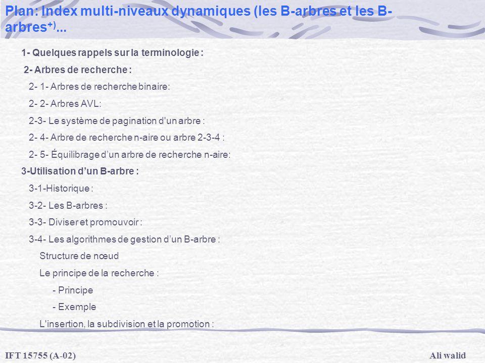 Ali walidIFT 15755 (A-02) Plan: Index multi-niveaux dynamiques (les B-arbres et les B- arbres +)... 1- Quelques rappels sur la terminologie : 2- Arbre