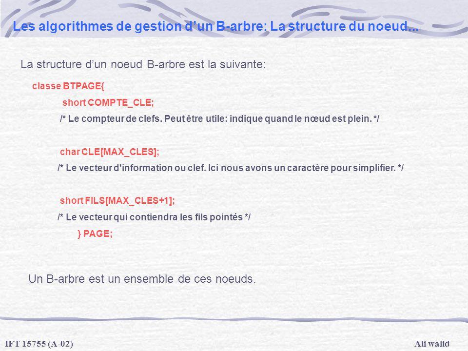 Ali walidIFT 15755 (A-02) Les algorithmes de gestion dun B-arbre: La structure du noeud... classe BTPAGE{ short COMPTE_CLE; /* Le compteur de clefs. P