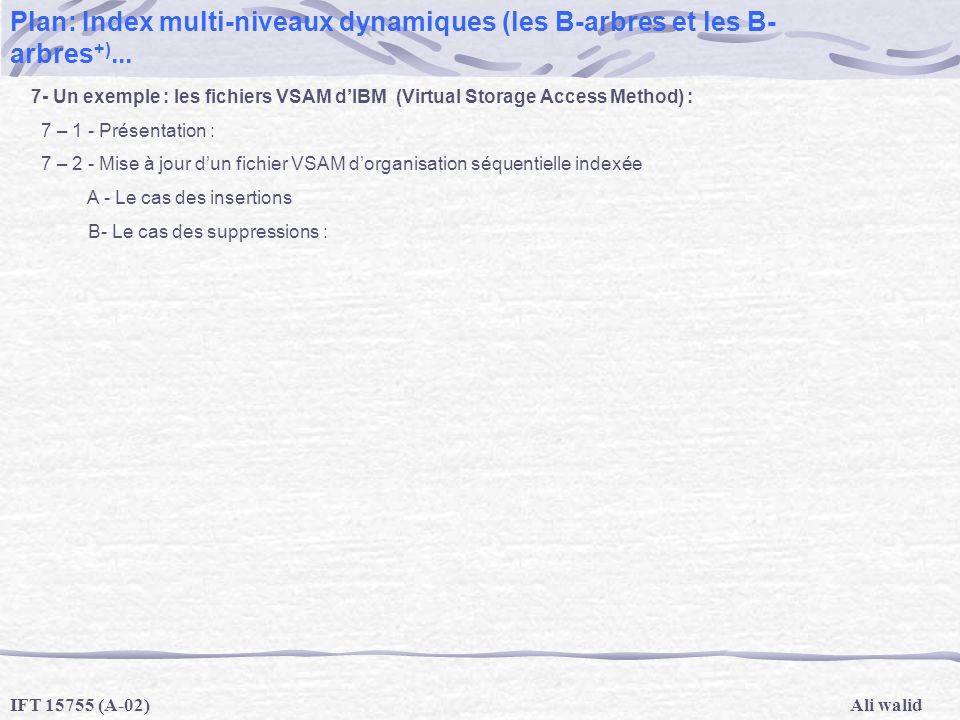 Ali walidIFT 15755 (A-02) Plan: Index multi-niveaux dynamiques (les B-arbres et les B- arbres +)... 7- Un exemple : les fichiers VSAM dIBM (Virtual St