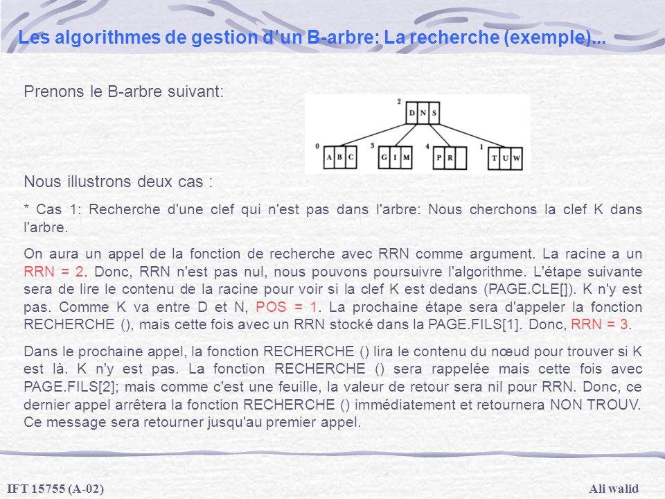 Ali walidIFT 15755 (A-02) Les algorithmes de gestion dun B-arbre: La recherche (exemple)... Prenons le B-arbre suivant: Nous illustrons deux cas : * C