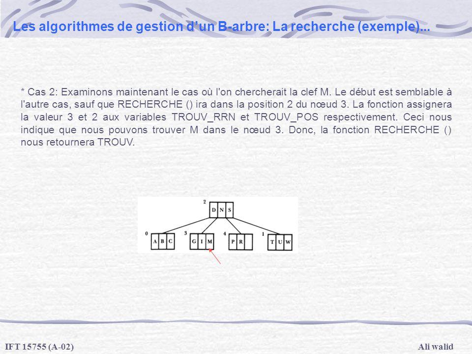 Ali walidIFT 15755 (A-02) Les algorithmes de gestion dun B-arbre: La recherche (exemple)... * Cas 2: Examinons maintenant le cas où l'on chercherait l