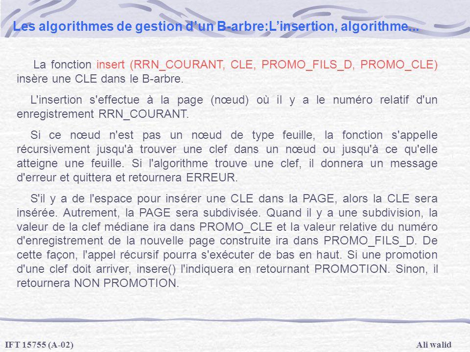 Ali walidIFT 15755 (A-02) Les algorithmes de gestion dun B-arbre:Linsertion, algorithme... La fonction insert (RRN_COURANT, CLE, PROMO_FILS_D, PROMO_C