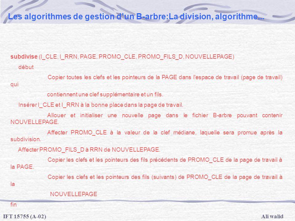 Ali walidIFT 15755 (A-02) Les algorithmes de gestion dun B-arbre:La division, algorithme... subdivise (I_CLE, I_RRN, PAGE, PROMO_CLE, PROMO_FILS_D, NO
