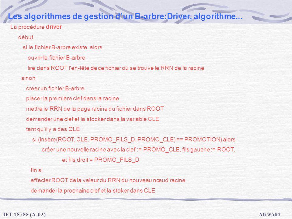 Ali walidIFT 15755 (A-02) Les algorithmes de gestion dun B-arbre:Driver, algorithme... La procédure driver début si le fichier B-arbre existe, alors o