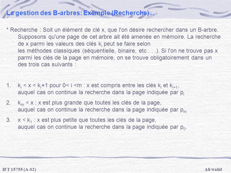 Ali walidIFT 15755 (A-02) La gestion des B-arbres: Exemple (Recherche)... * Recherche : Soit un élément de clé x, que l'on désire rechercher dans un B