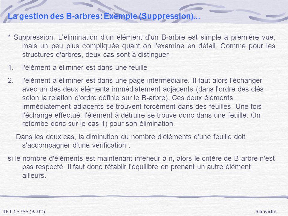 Ali walidIFT 15755 (A-02) La gestion des B-arbres: Exemple (Suppression)... * Suppression: L'élimination d'un élément d'un B-arbre est simple à premiè
