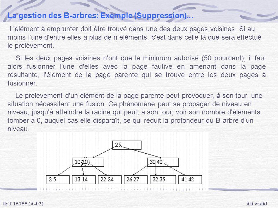 Ali walidIFT 15755 (A-02) La gestion des B-arbres: Exemple (Suppression)... L'élément à emprunter doit être trouvé dans une des deux pages voisines. S