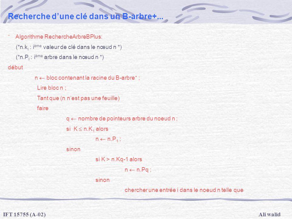 Ali walidIFT 15755 (A-02) Recherche dune clé dans un B-arbre+... Algorithme RechercheArbreBPlus: (*n.k i : i ème valeur de clé dans le nœud n *) (*n.P