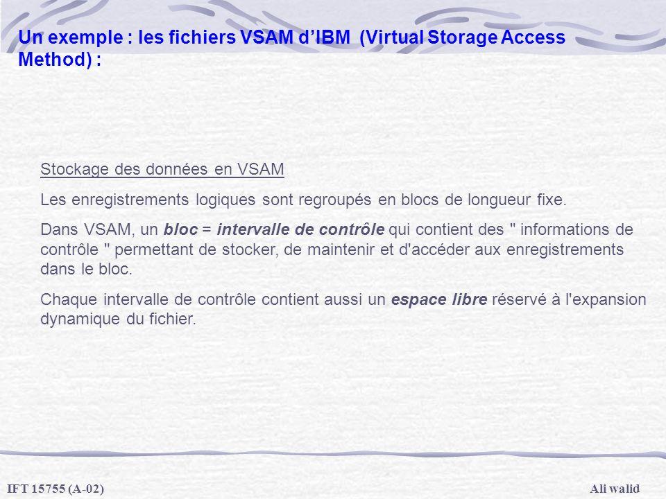 Ali walidIFT 15755 (A-02) Un exemple : les fichiers VSAM dIBM (Virtual Storage Access Method) : Stockage des données en VSAM Les enregistrements logiq