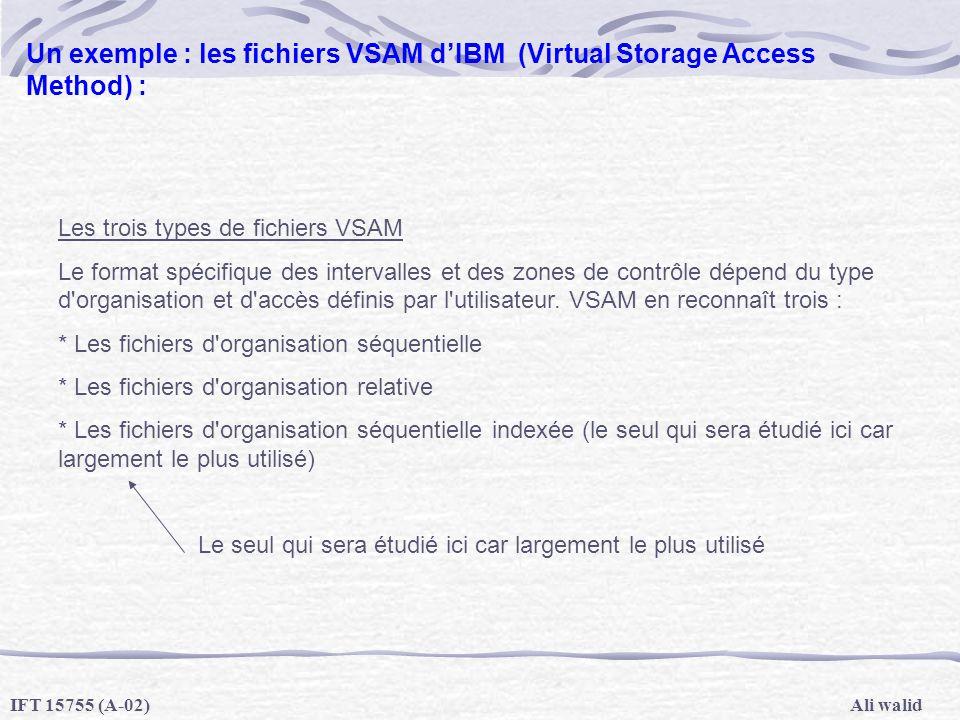 Ali walidIFT 15755 (A-02) Un exemple : les fichiers VSAM dIBM (Virtual Storage Access Method) : Les trois types de fichiers VSAM Le format spécifique